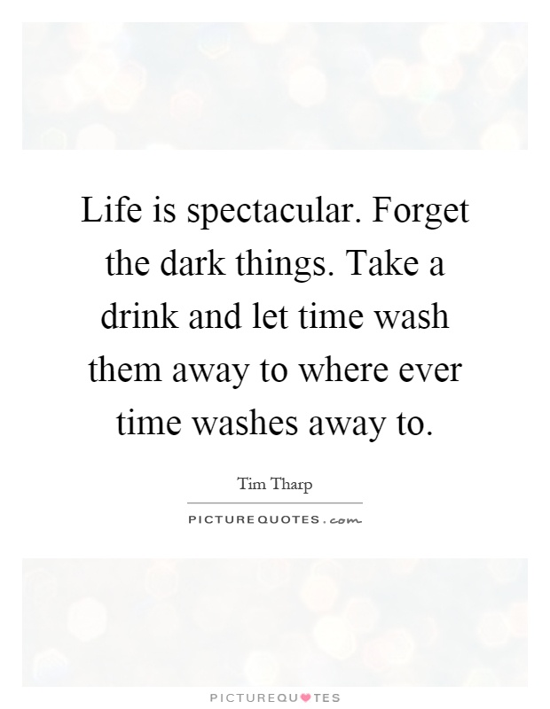 Life is spectacular. Forget the dark things. Take a drink and let time wash them away to where ever time washes away to Picture Quote #1