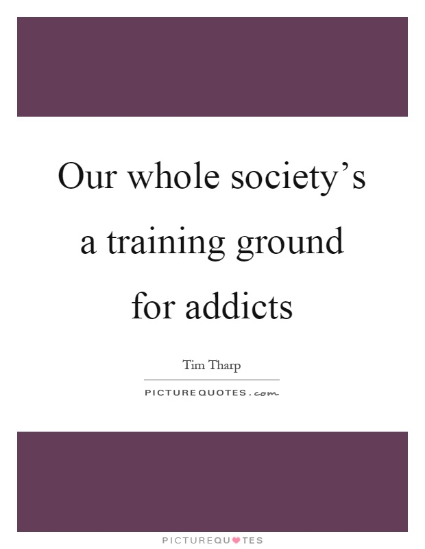 Our whole society's a training ground for addicts Picture Quote #1