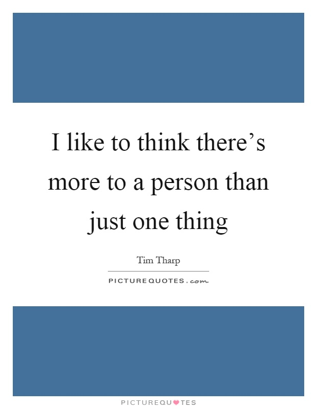 I like to think there's more to a person than just one thing Picture Quote #1