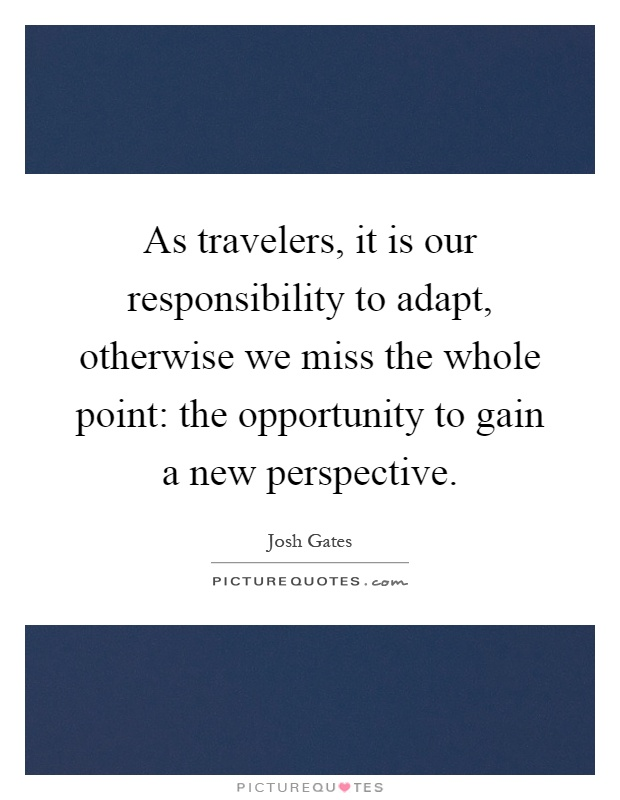 As travelers, it is our responsibility to adapt, otherwise we miss the whole point: the opportunity to gain a new perspective Picture Quote #1