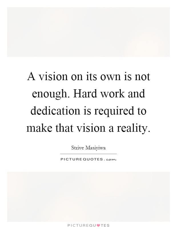A vision on its own is not enough. Hard work and dedication is required to make that vision a reality Picture Quote #1