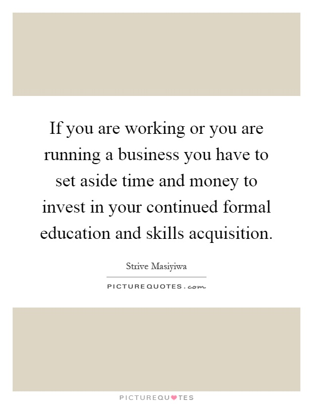 If you are working or you are running a business you have to set aside time and money to invest in your continued formal education and skills acquisition Picture Quote #1
