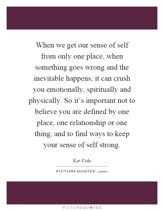 When we get our sense of self from only one place, when something goes wrong and the inevitable happens, it can crush you emotionally, spiritually and physically. So it's important not to believe you are defined by one place, one relationship or one thing, and to find ways to keep your sense of self strong Picture Quote #1