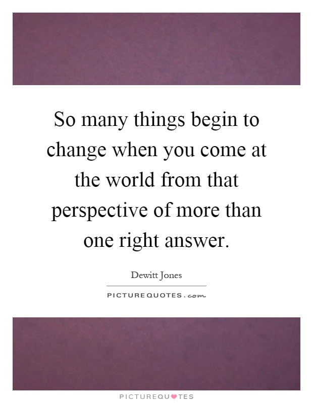 So many things begin to change when you come at the world from that perspective of more than one right answer Picture Quote #1