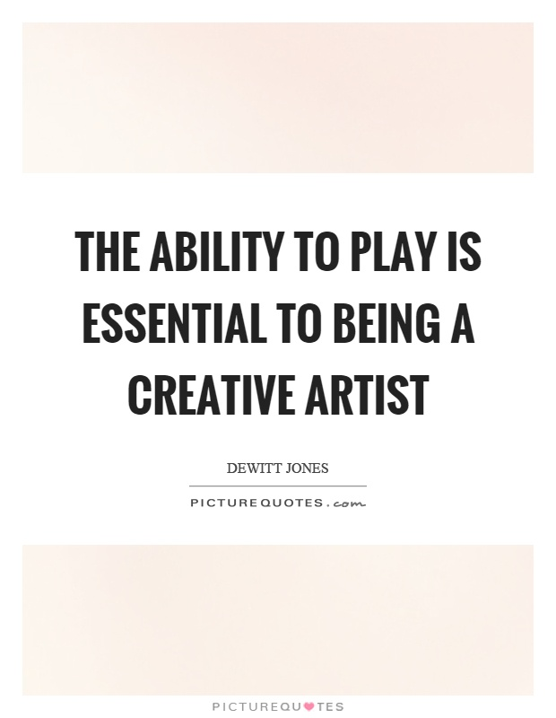 The ability to play is essential to being a creative artist Picture Quote #1