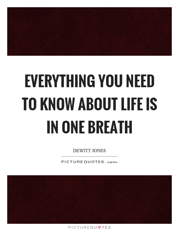Everything you need to know about life is in one breath Picture Quote #1