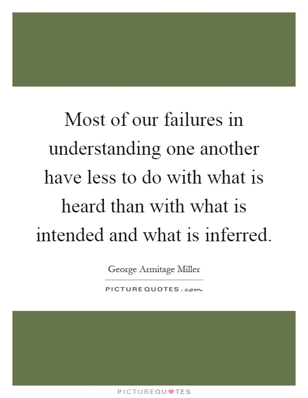 Most of our failures in understanding one another have less to do with what is heard than with what is intended and what is inferred Picture Quote #1