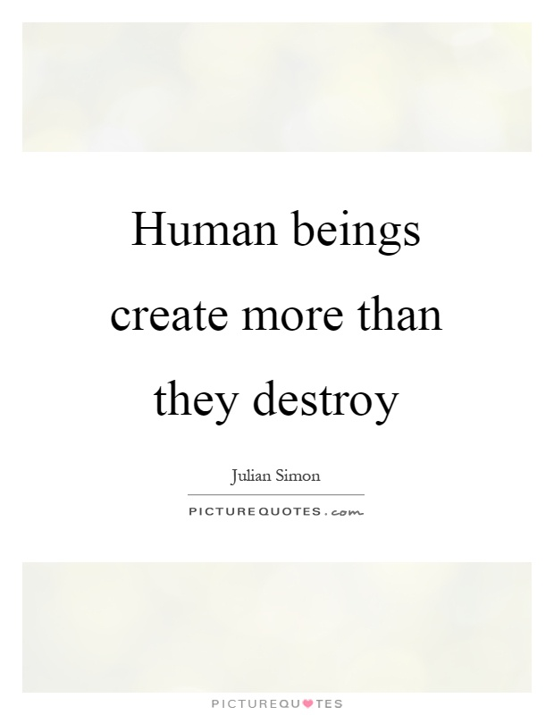 Human beings create more than they destroy Picture Quote #1