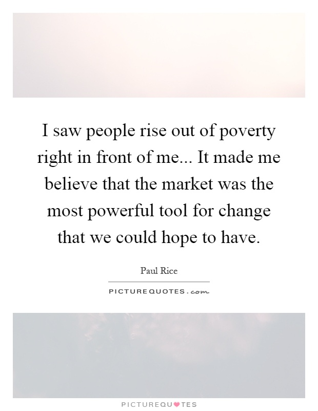 I saw people rise out of poverty right in front of me... It made me believe that the market was the most powerful tool for change that we could hope to have Picture Quote #1