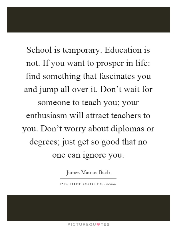school is temporary education is not if you want to prosper in
