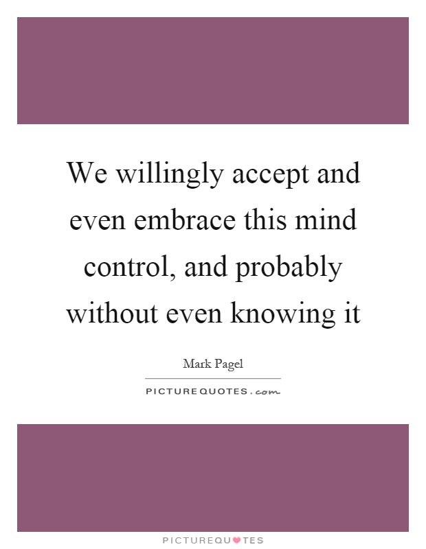 We willingly accept and even embrace this mind control, and probably without even knowing it Picture Quote #1