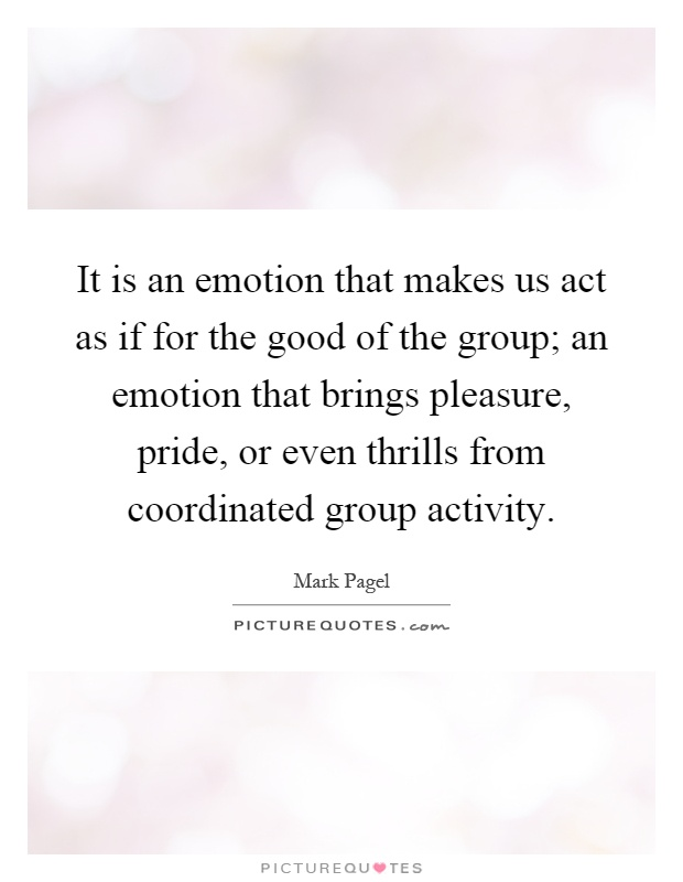 It is an emotion that makes us act as if for the good of the group; an emotion that brings pleasure, pride, or even thrills from coordinated group activity Picture Quote #1