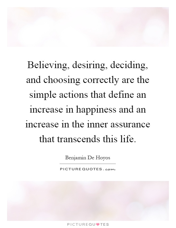 Believing, desiring, deciding, and choosing correctly are the simple actions that define an increase in happiness and an increase in the inner assurance that transcends this life Picture Quote #1