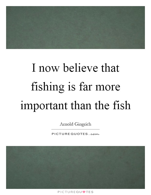 I now believe that fishing is far more important than the fish Picture Quote #1