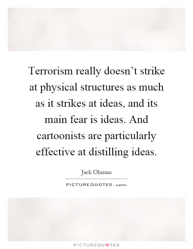 Terrorism really doesn't strike at physical structures as much as it strikes at ideas, and its main fear is ideas. And cartoonists are particularly effective at distilling ideas Picture Quote #1