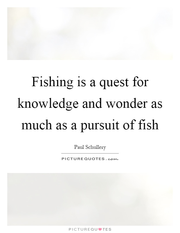Fishing is a quest for knowledge and wonder as much as a pursuit of fish Picture Quote #1