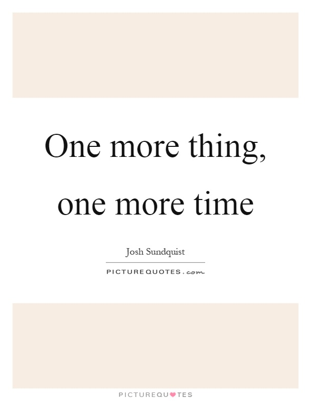 One more thing, one more time Picture Quote #1