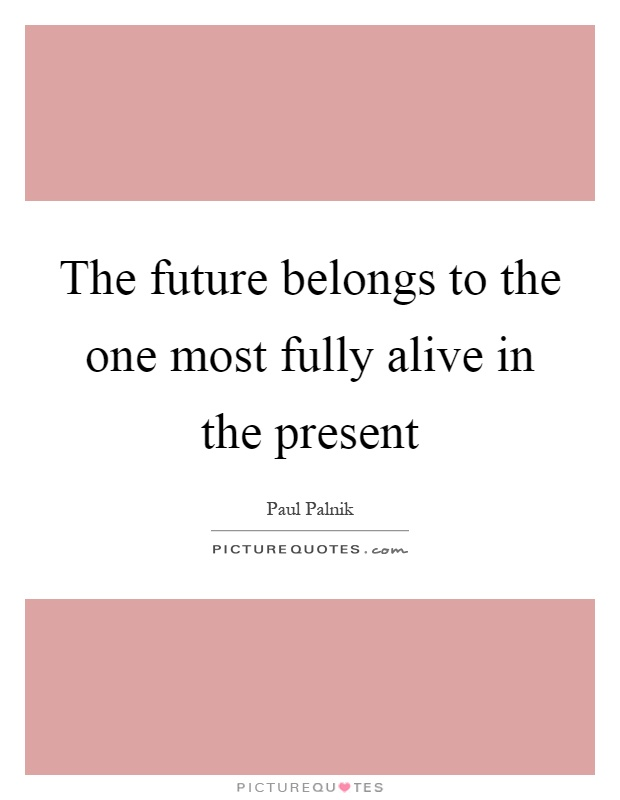 The future belongs to the one most fully alive in the present Picture Quote #1