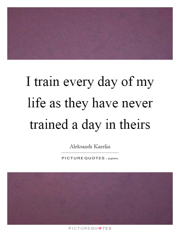 I train every day of my life as they have never trained a day in theirs Picture Quote #1