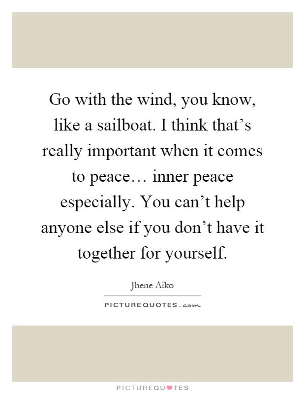 Go with the wind, you know, like a sailboat. I think that's really important when it comes to peace… inner peace especially. You can't help anyone else if you don't have it together for yourself Picture Quote #1