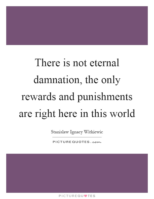 There is not eternal damnation, the only rewards and punishments are right here in this world Picture Quote #1
