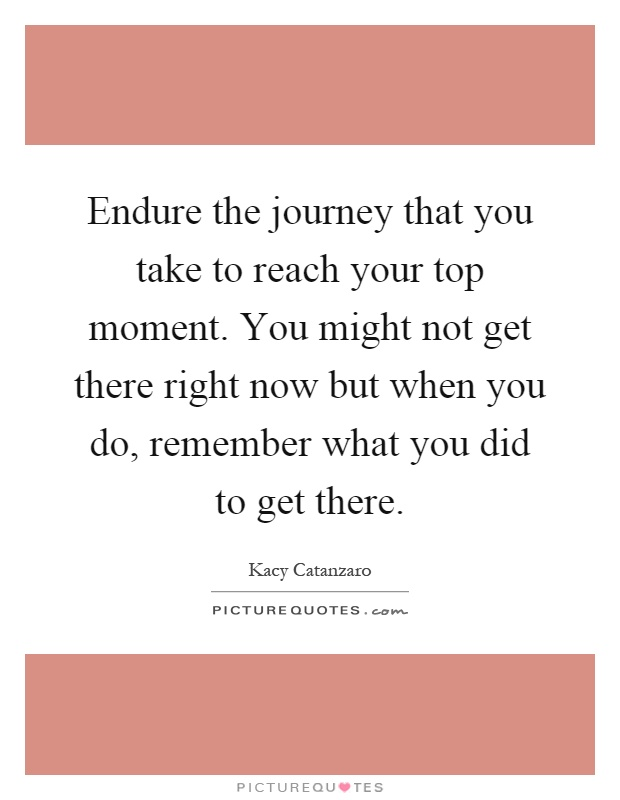 Endure the journey that you take to reach your top moment. You might not get there right now but when you do, remember what you did to get there Picture Quote #1