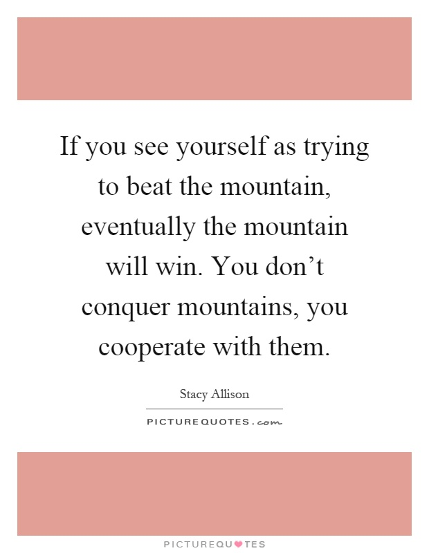 If you see yourself as trying to beat the mountain, eventually the mountain will win. You don't conquer mountains, you cooperate with them Picture Quote #1