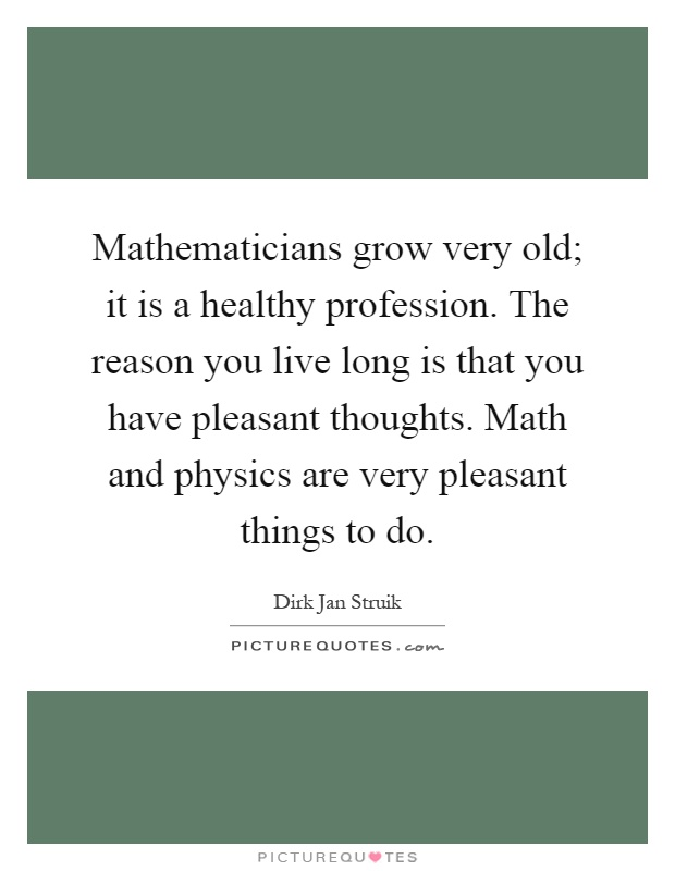 Mathematicians grow very old; it is a healthy profession. The reason you live long is that you have pleasant thoughts. Math and physics are very pleasant things to do Picture Quote #1