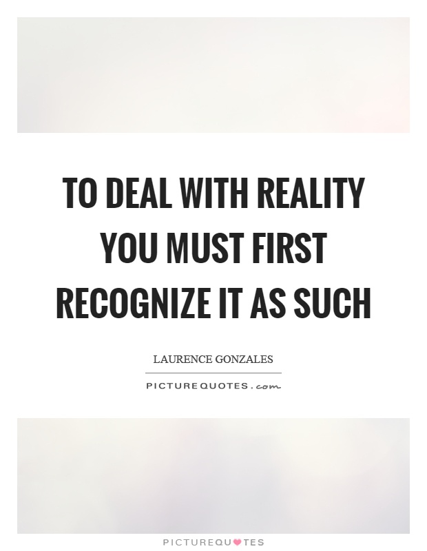 To deal with reality you must first recognize it as such Picture Quote #1
