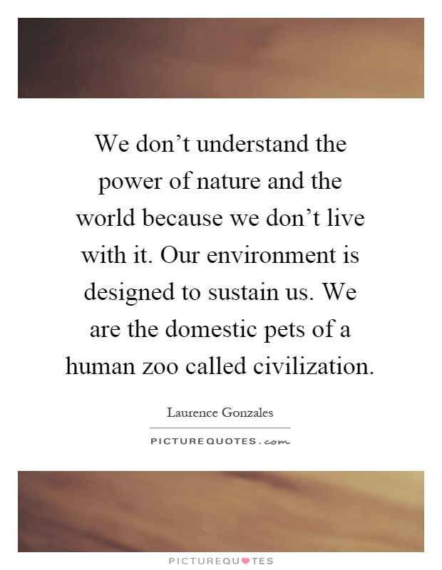 We don't understand the power of nature and the world because we don't live with it. Our environment is designed to sustain us. We are the domestic pets of a human zoo called civilization Picture Quote #1
