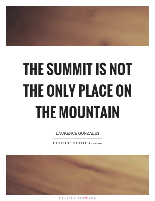 The summit is not the only place on the mountain Picture Quote #1
