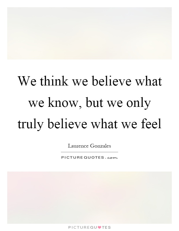 We think we believe what we know, but we only truly believe what we feel Picture Quote #1