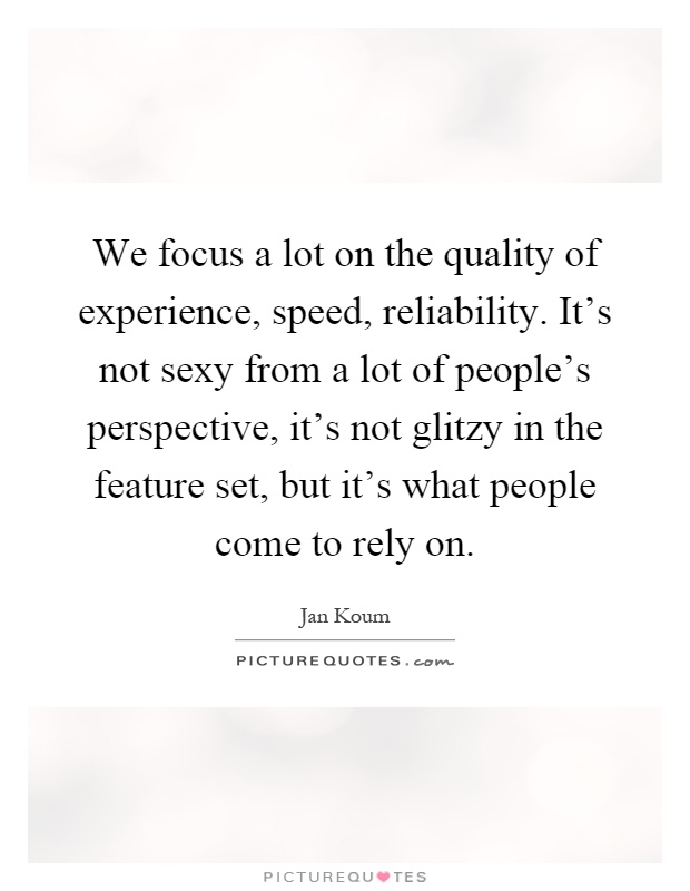 We focus a lot on the quality of experience, speed, reliability. It's not sexy from a lot of people's perspective, it's not glitzy in the feature set, but it's what people come to rely on Picture Quote #1