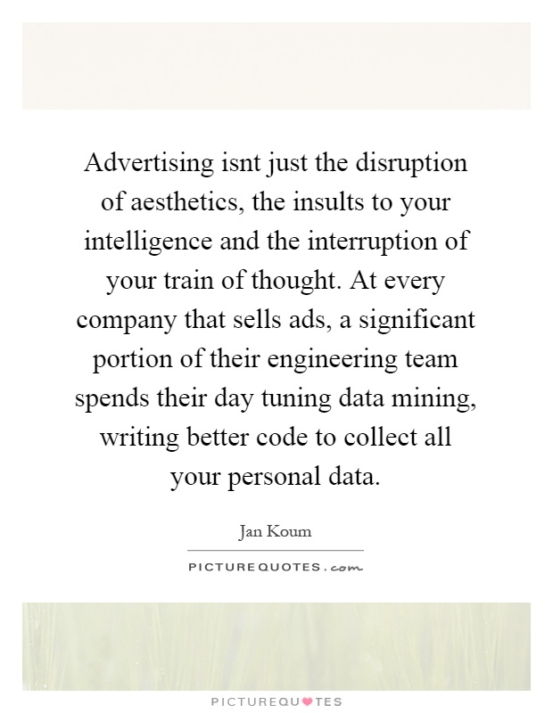 Advertising isnt just the disruption of aesthetics, the insults to your intelligence and the interruption of your train of thought. At every company that sells ads, a significant portion of their engineering team spends their day tuning data mining, writing better code to collect all your personal data Picture Quote #1