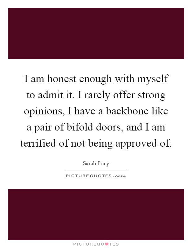 I am honest enough with myself to admit it. I rarely offer strong opinions, I have a backbone like a pair of bifold doors, and I am terrified of not being approved of Picture Quote #1