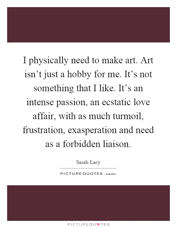 I physically need to make art. Art isn't just a hobby for me. It's not something that I like. It's an intense passion, an ecstatic love affair, with as much turmoil, frustration, exasperation and need as a forbidden liaison Picture Quote #1