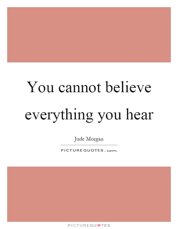 You cannot believe everything you hear Picture Quote #1