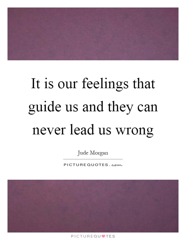 It is our feelings that guide us and they can never lead us wrong Picture Quote #1