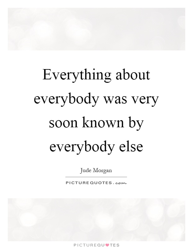 Everything about everybody was very soon known by everybody else Picture Quote #1