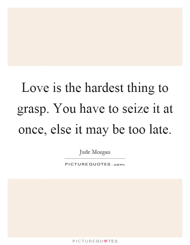 Love is the hardest thing to grasp. You have to seize it at once, else it may be too late Picture Quote #1