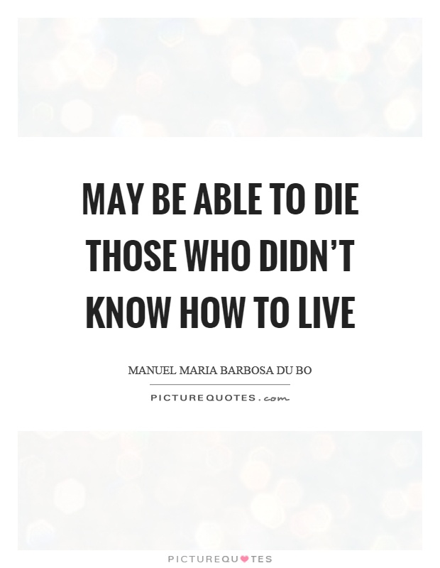 May be able to die those who didn't know how to live Picture Quote #1