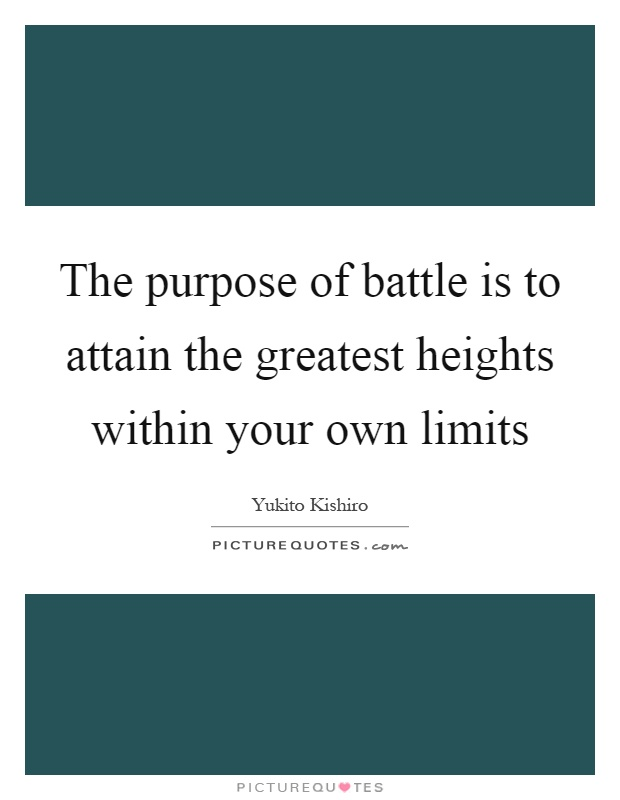 The purpose of battle is to attain the greatest heights within your own limits Picture Quote #1