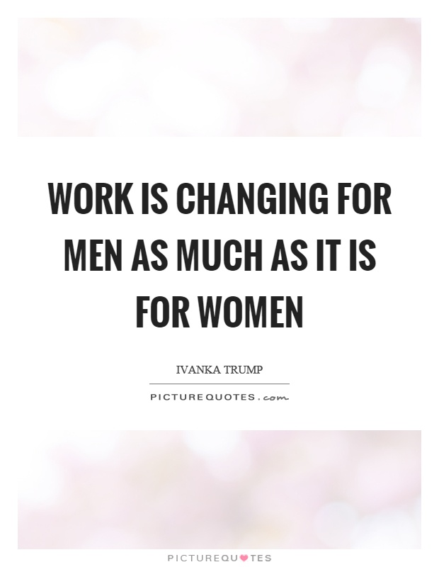 Work is changing for men as much as it is for women Picture Quote #1