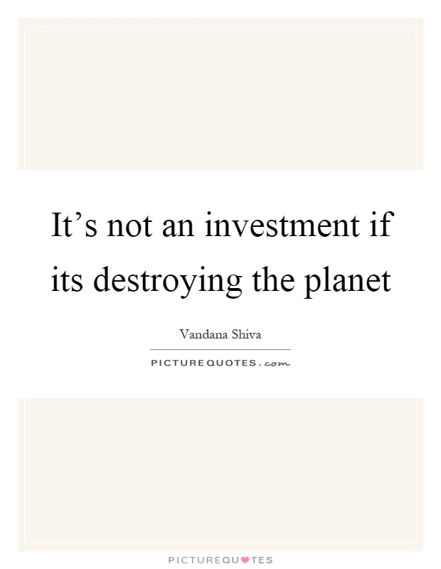 It's not an investment if its destroying the planet Picture Quote #1