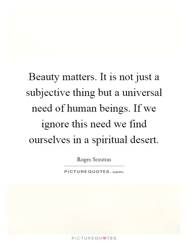 Beauty matters. It is not just a subjective thing but a universal need of human beings. If we ignore this need we find ourselves in a spiritual desert Picture Quote #1
