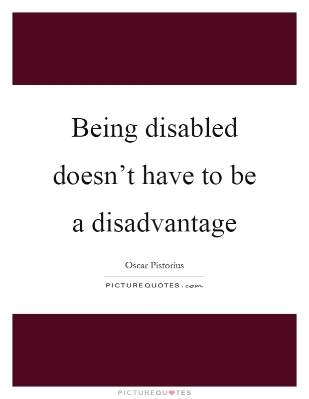 Being disabled doesn't have to be a disadvantage Picture Quote #1