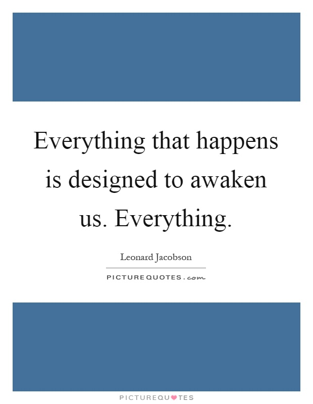 Everything that happens is designed to awaken us. Everything Picture Quote #1