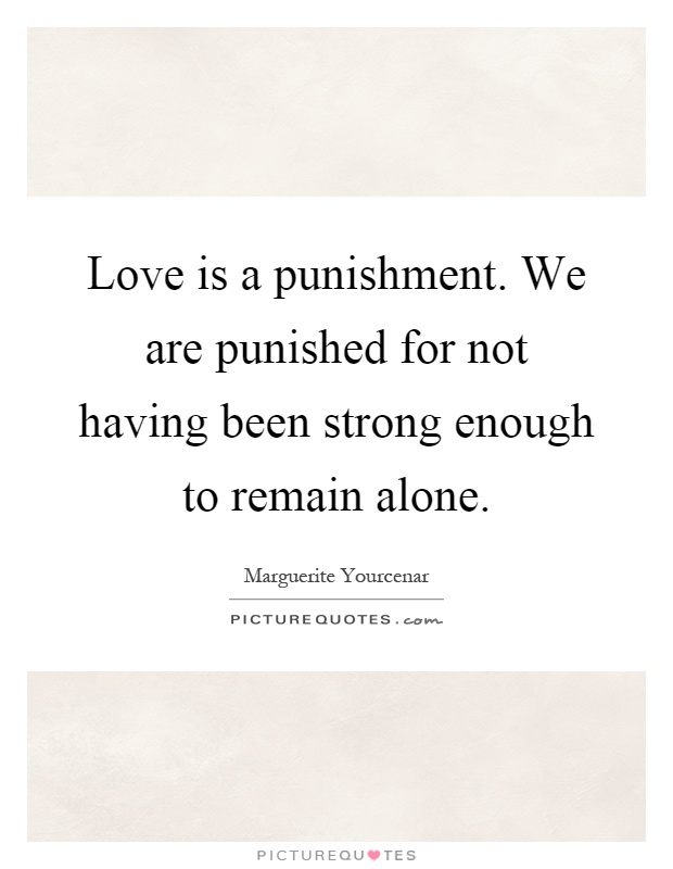 Love is a punishment. We are punished for not having been strong enough to remain alone Picture Quote #1