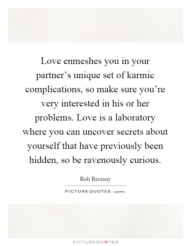Love enmeshes you in your partner's unique set of karmic complications, so make sure you're very interested in his or her problems. Love is a laboratory where you can uncover secrets about yourself that have previously been hidden, so be ravenously curious Picture Quote #1