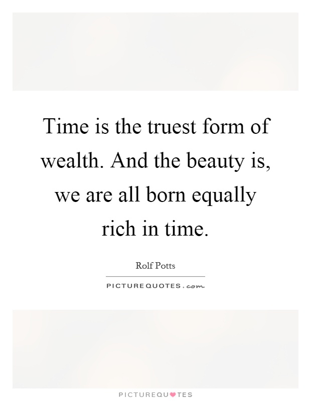Time is the truest form of wealth. And the beauty is, we are all born equally rich in time Picture Quote #1